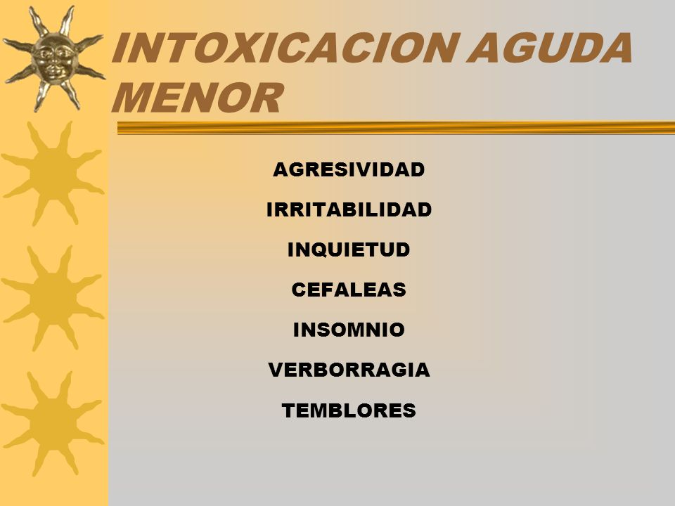 INTOXICACION AGUDA MENOR AGRESIVIDAD IRRITABILIDAD INQUIETUD CEFALEAS INSOMNIO VERBORRAGIA TEMBLORES