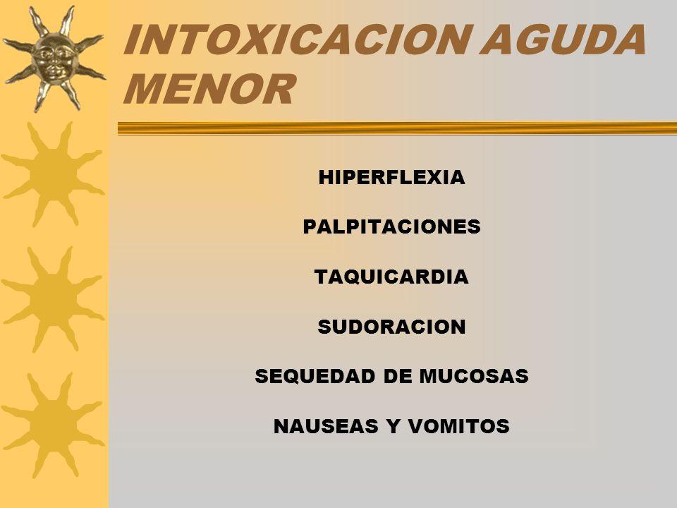 INTOXICACION AGUDA MENOR HIPERFLEXIA PALPITACIONES TAQUICARDIA SUDORACION SEQUEDAD DE MUCOSAS NAUSEAS Y VOMITOS