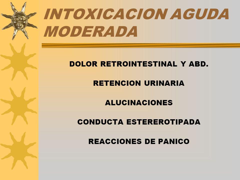 INTOXICACION AGUDA MODERADA DOLOR RETROINTESTINAL Y ABD. RETENCION URINARIA ALUCINACIONES CONDUCTA ESTEREROTIPADA REACCIONES DE PANICO