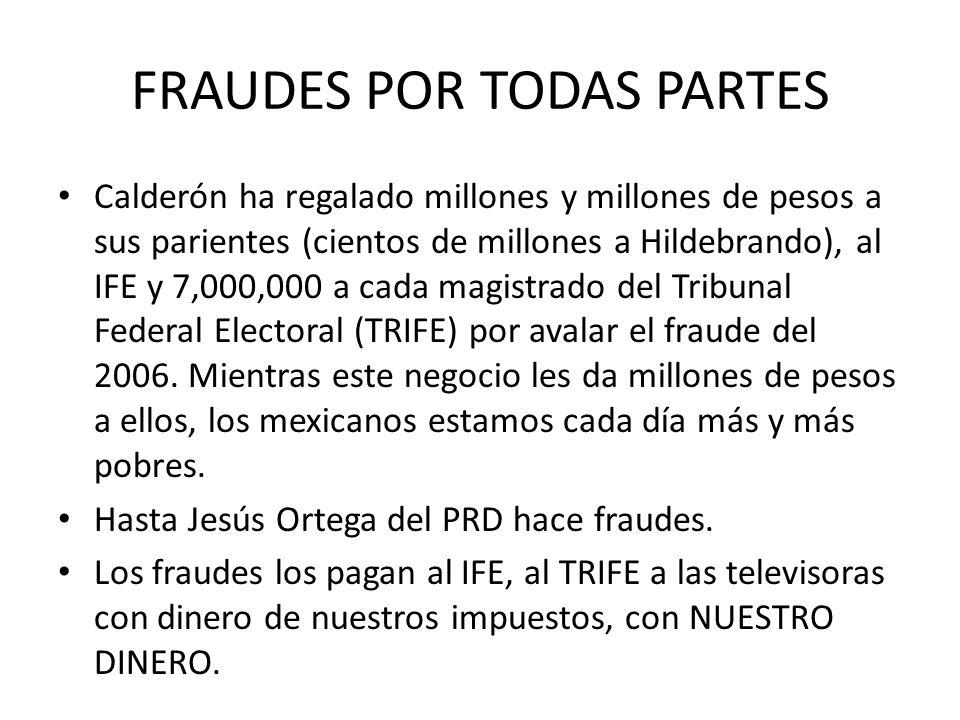 FRAUDES POR TODAS PARTES Calderón ha regalado millones y millones de pesos a sus parientes (cientos de millones a Hildebrando), al IFE y 7,000,000 a cada magistrado del Tribunal Federal Electoral (TRIFE) por avalar el fraude del 2006.