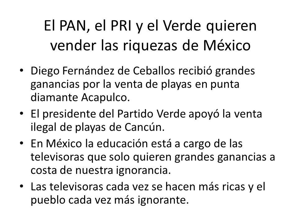El PAN, el PRI y el Verde quieren vender las riquezas de México Diego Fernández de Ceballos recibió grandes ganancias por la venta de playas en punta diamante Acapulco.