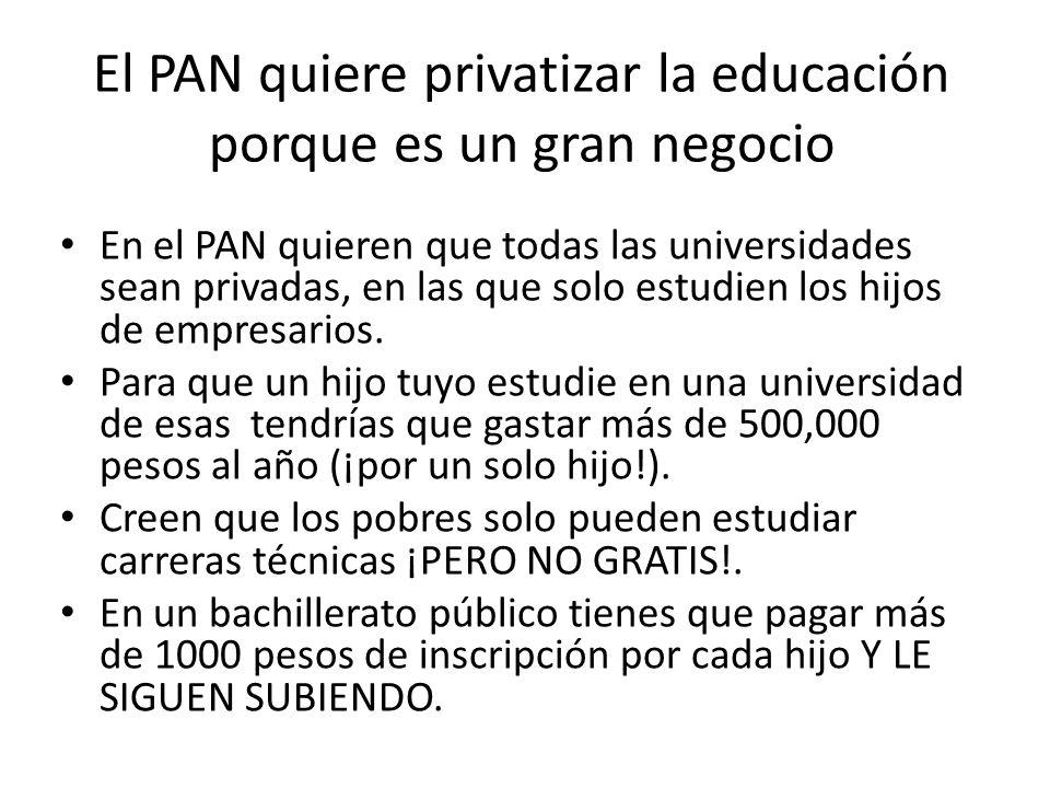El PAN quiere privatizar la educación porque es un gran negocio En el PAN quieren que todas las universidades sean privadas, en las que solo estudien los hijos de empresarios.