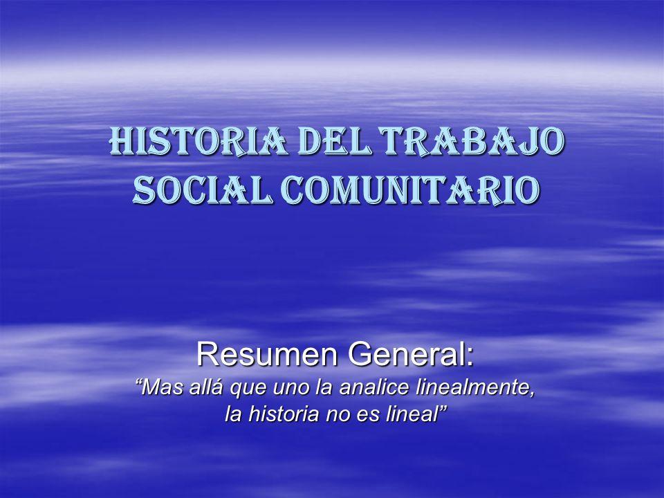 HISTORIA DEL TRABAJO SOCIAL COMUNITARIO Resumen General: Mas allá que uno la analice linealmente, la historia no es lineal