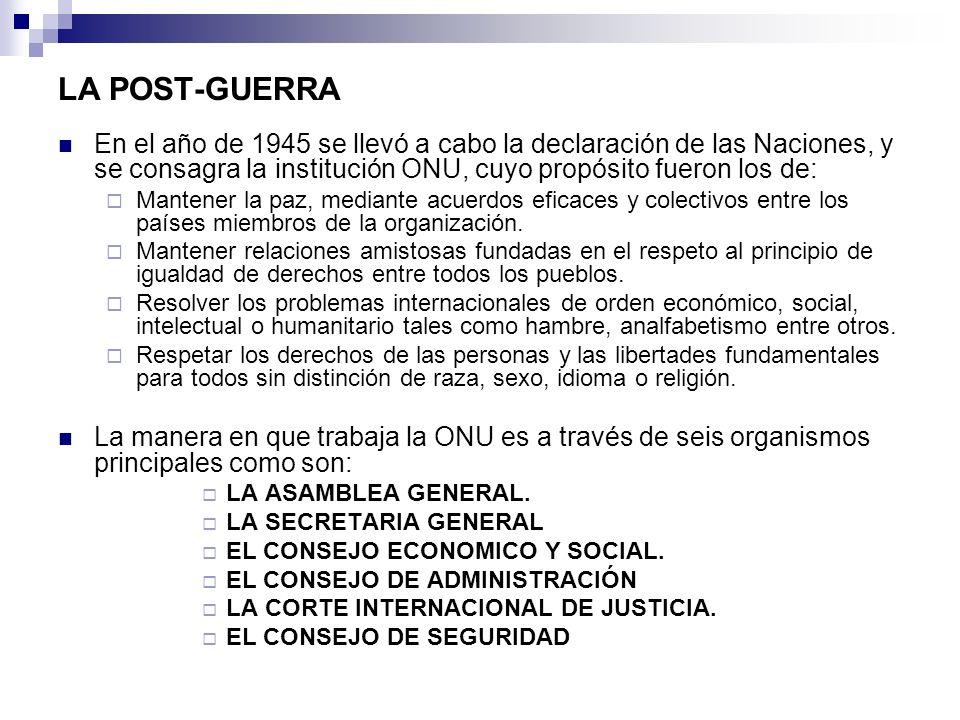 LA POST-GUERRA En el año de 1945 se llevó a cabo la declaración de las Naciones, y se consagra la institución ONU, cuyo propósito fueron los de: Mante