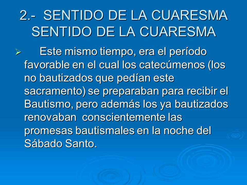2.- SENTIDO DE LA CUARESMA SENTIDO DE LA CUARESMA Este mismo tiempo, era el período favorable en el cual los catecúmenos (los no bautizados que pedían