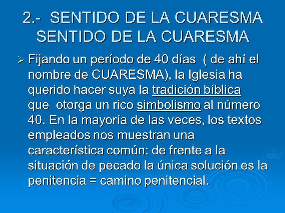 2.- SENTIDO DE LA CUARESMA SENTIDO DE LA CUARESMA Fijando un período de 40 días ( de ahí el nombre de CUARESMA), la Iglesia ha querido hacer suya la t