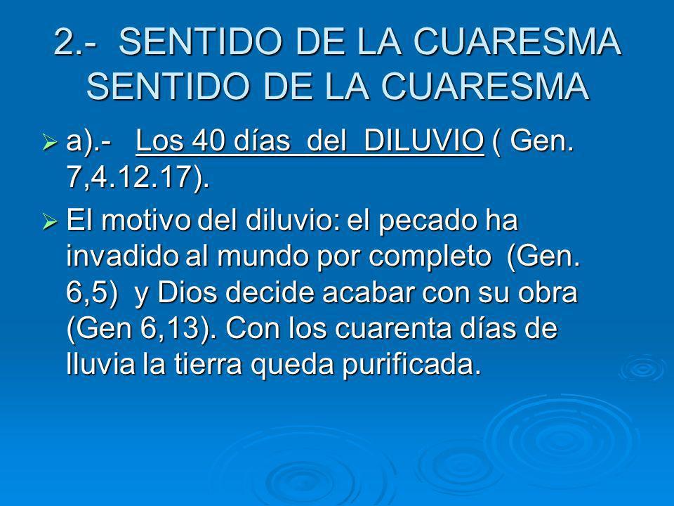 2.- SENTIDO DE LA CUARESMA SENTIDO DE LA CUARESMA a).- Los 40 días del DILUVIO ( Gen. 7,4.12.17). a).- Los 40 días del DILUVIO ( Gen. 7,4.12.17). El m