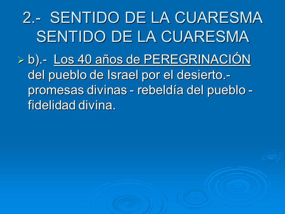 2.- SENTIDO DE LA CUARESMA SENTIDO DE LA CUARESMA b).- Los 40 años de PEREGRINACIÓN del pueblo de Israel por el desierto.- promesas divinas - rebeldía