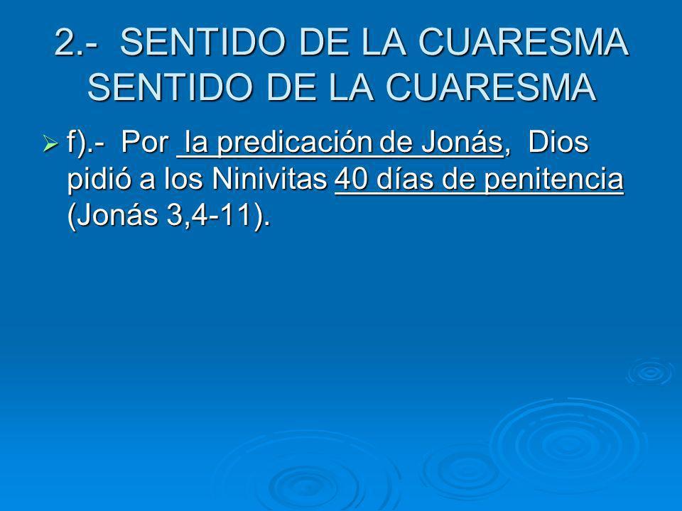 2.- SENTIDO DE LA CUARESMA SENTIDO DE LA CUARESMA f).- Por la predicación de Jonás, Dios pidió a los Ninivitas 40 días de penitencia (Jonás 3,4-11). f