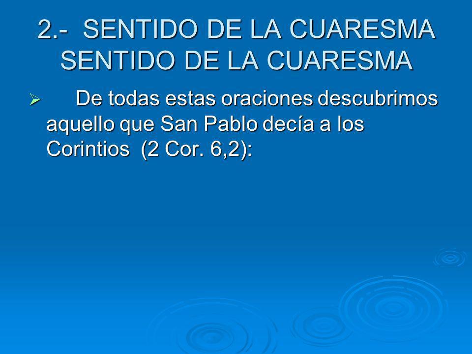 2.- SENTIDO DE LA CUARESMA SENTIDO DE LA CUARESMA De todas estas oraciones descubrimos aquello que San Pablo decía a los Corintios (2 Cor. 6,2): De to