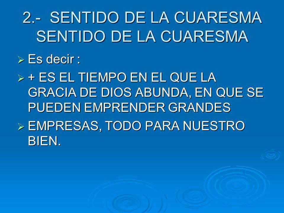 2.- SENTIDO DE LA CUARESMA SENTIDO DE LA CUARESMA Es decir : Es decir : + ES EL TIEMPO EN EL QUE LA GRACIA DE DIOS ABUNDA, EN QUE SE PUEDEN EMPRENDER