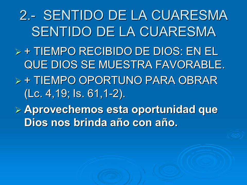2.- SENTIDO DE LA CUARESMA SENTIDO DE LA CUARESMA + TIEMPO RECIBIDO DE DIOS: EN EL QUE DIOS SE MUESTRA FAVORABLE. + TIEMPO RECIBIDO DE DIOS: EN EL QUE