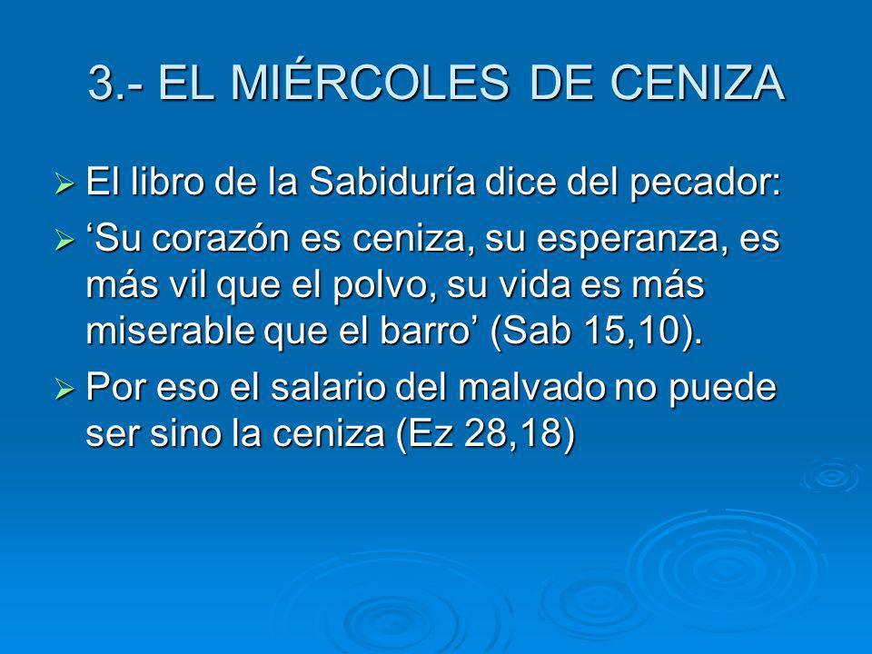 3.- EL MIÉRCOLES DE CENIZA El libro de la Sabiduría dice del pecador: El libro de la Sabiduría dice del pecador: Su corazón es ceniza, su esperanza, e