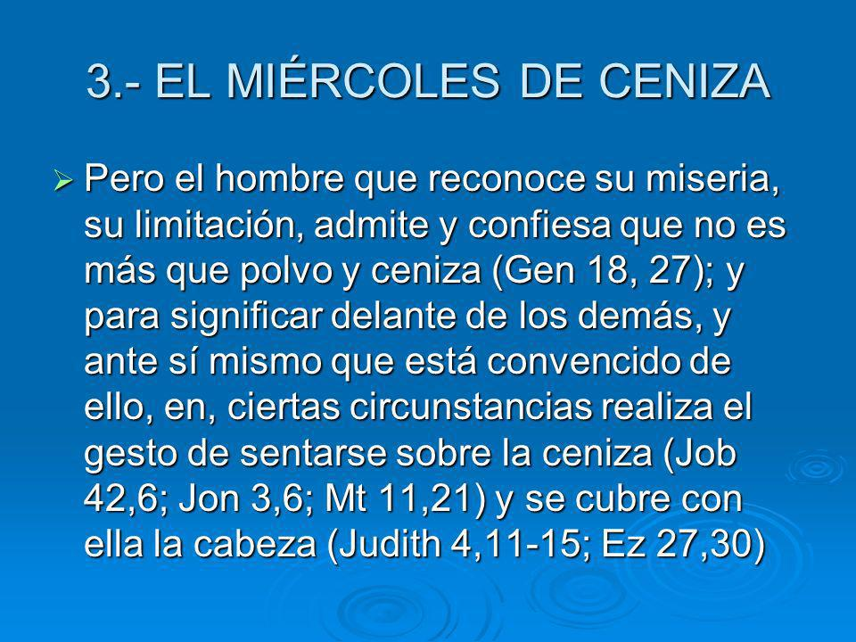 3.- EL MIÉRCOLES DE CENIZA Pero el hombre que reconoce su miseria, su limitación, admite y confiesa que no es más que polvo y ceniza (Gen 18, 27); y p