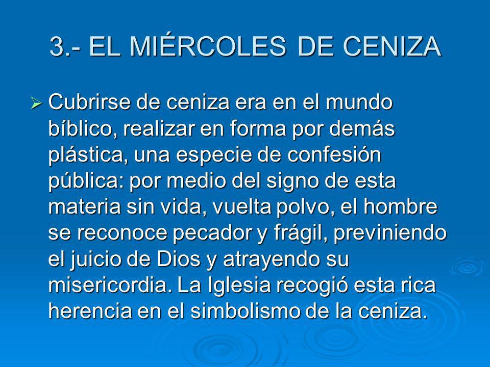 3.- EL MIÉRCOLES DE CENIZA Cubrirse de ceniza era en el mundo bíblico, realizar en forma por demás plástica, una especie de confesión pública: por med