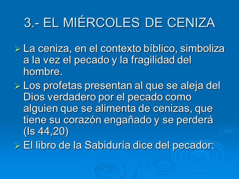 3.- EL MIÉRCOLES DE CENIZA La ceniza, en el contexto bíblico, simboliza a la vez el pecado y la fragilidad del hombre. La ceniza, en el contexto bíbli