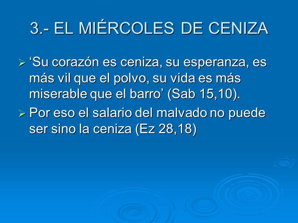 3.- EL MIÉRCOLES DE CENIZA Su corazón es ceniza, su esperanza, es más vil que el polvo, su vida es más miserable que el barro (Sab 15,10). Su corazón
