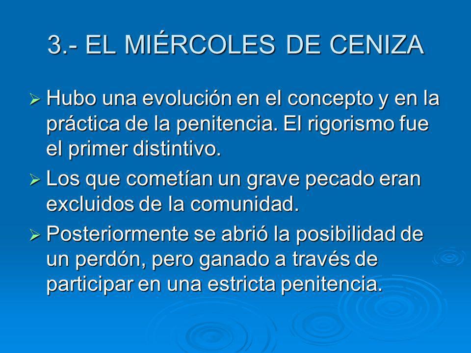 3.- EL MIÉRCOLES DE CENIZA Hubo una evolución en el concepto y en la práctica de la penitencia. El rigorismo fue el primer distintivo. Hubo una evoluc