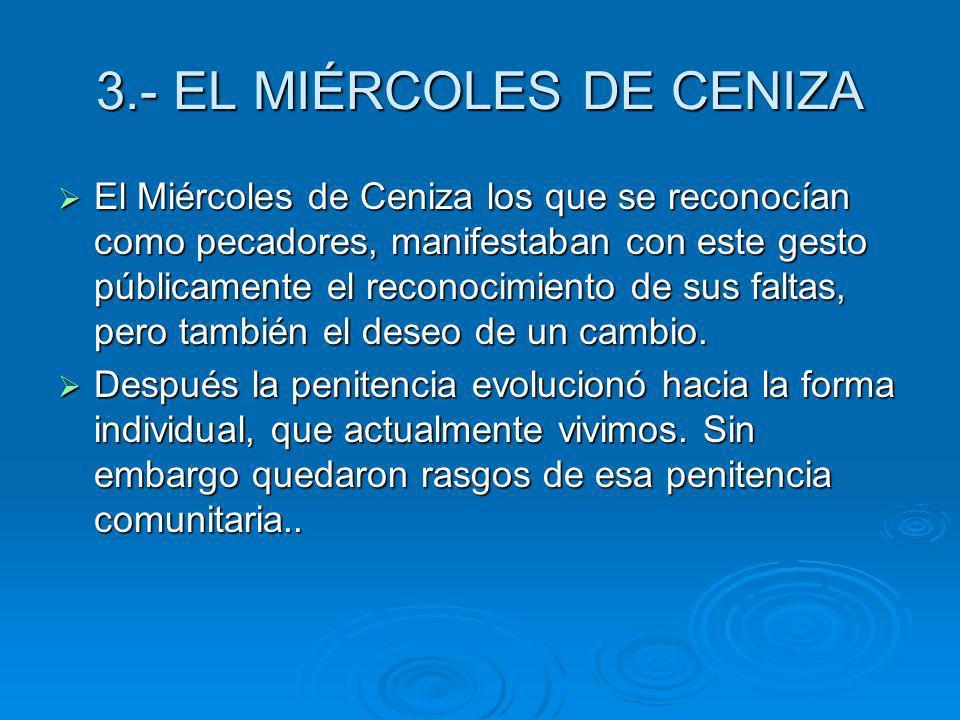 3.- EL MIÉRCOLES DE CENIZA El Miércoles de Ceniza los que se reconocían como pecadores, manifestaban con este gesto públicamente el reconocimiento de