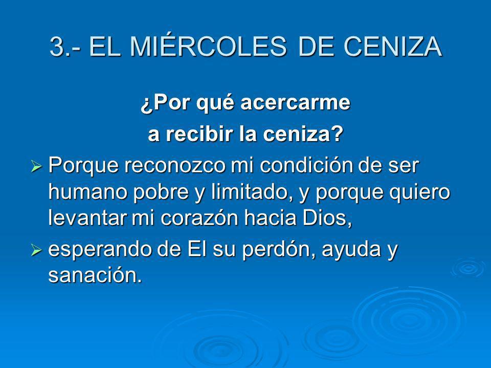 3.- EL MIÉRCOLES DE CENIZA ¿Por qué acercarme a recibir la ceniza? Porque reconozco mi condición de ser humano pobre y limitado, y porque quiero levan