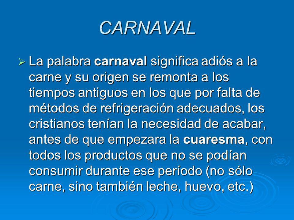 CARNAVAL La palabra carnaval significa adiós a la carne y su origen se remonta a los tiempos antiguos en los que por falta de métodos de refrigeración