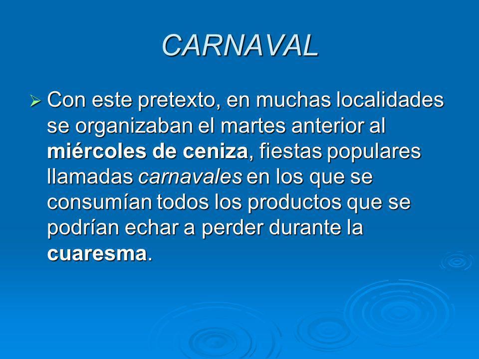 CARNAVAL Con este pretexto, en muchas localidades se organizaban el martes anterior al miércoles de ceniza, fiestas populares llamadas carnavales en l