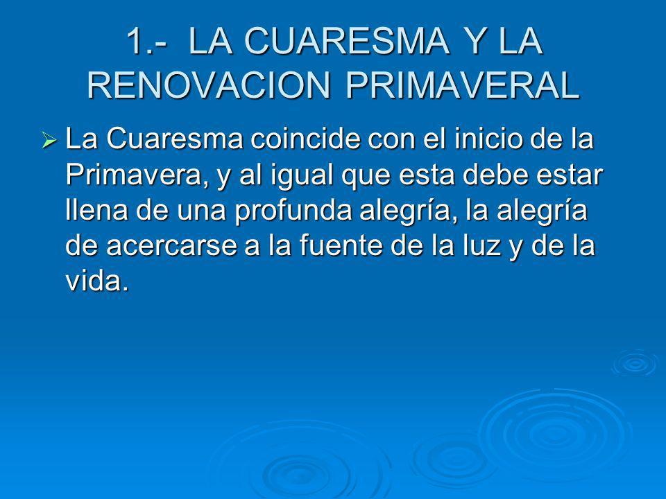 1.- LA CUARESMA Y LA RENOVACION PRIMAVERAL La Cuaresma coincide con el inicio de la Primavera, y al igual que esta debe estar llena de una profunda al