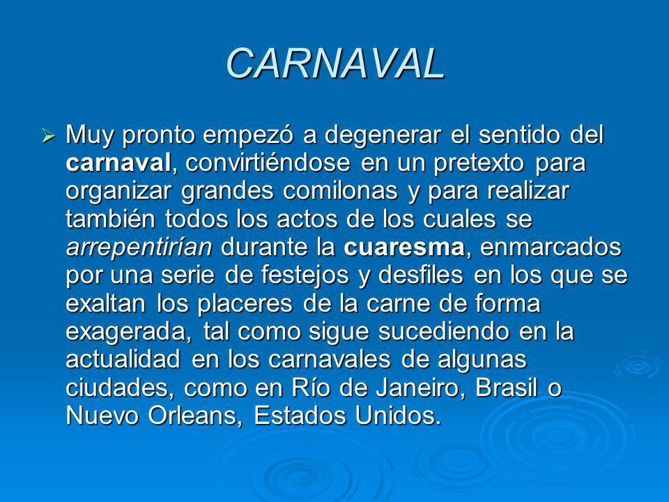 CARNAVAL Muy pronto empezó a degenerar el sentido del carnaval, convirtiéndose en un pretexto para organizar grandes comilonas y para realizar también