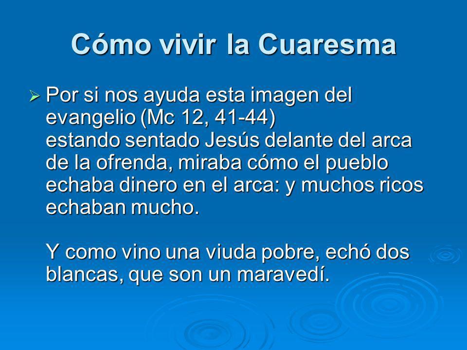 Cómo vivir la Cuaresma Por si nos ayuda esta imagen del evangelio (Mc 12, 41-44) estando sentado Jesús delante del arca de la ofrenda, miraba cómo el