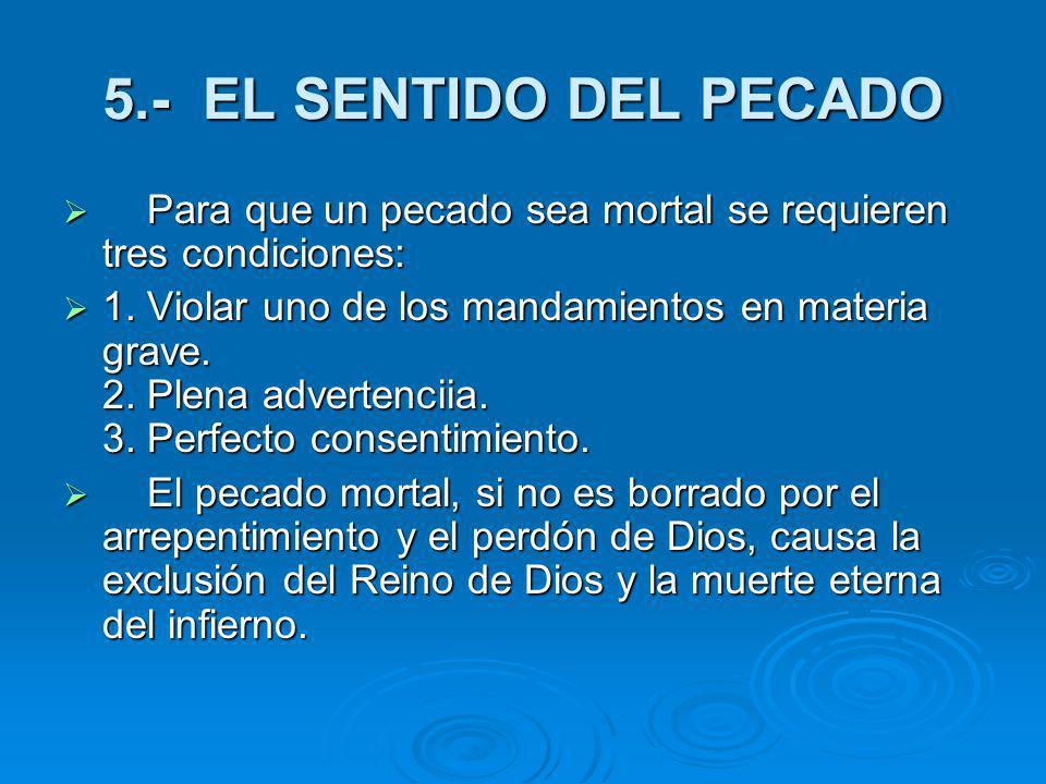 5.- EL SENTIDO DEL PECADO Para que un pecado sea mortal se requieren tres condiciones: Para que un pecado sea mortal se requieren tres condiciones: 1.