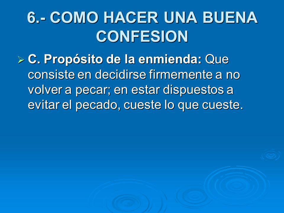 6.- COMO HACER UNA BUENA CONFESION C. Propósito de la enmienda: Que consiste en decidirse firmemente a no volver a pecar; en estar dispuestos a evitar