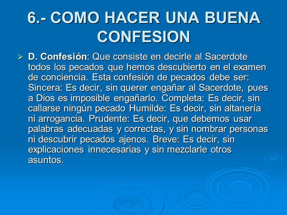 6.- COMO HACER UNA BUENA CONFESION D. Confesión: Que consiste en decirle al Sacerdote todos los pecados que hemos descubierto en el examen de concienc