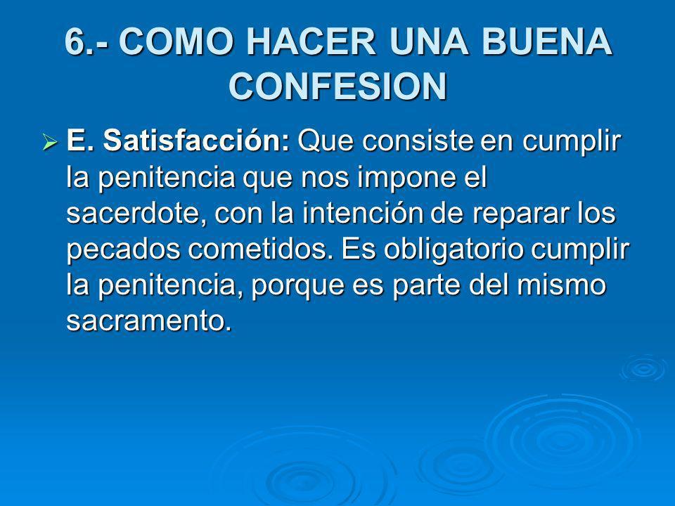 6.- COMO HACER UNA BUENA CONFESION E. Satisfacción: Que consiste en cumplir la penitencia que nos impone el sacerdote, con la intención de reparar los