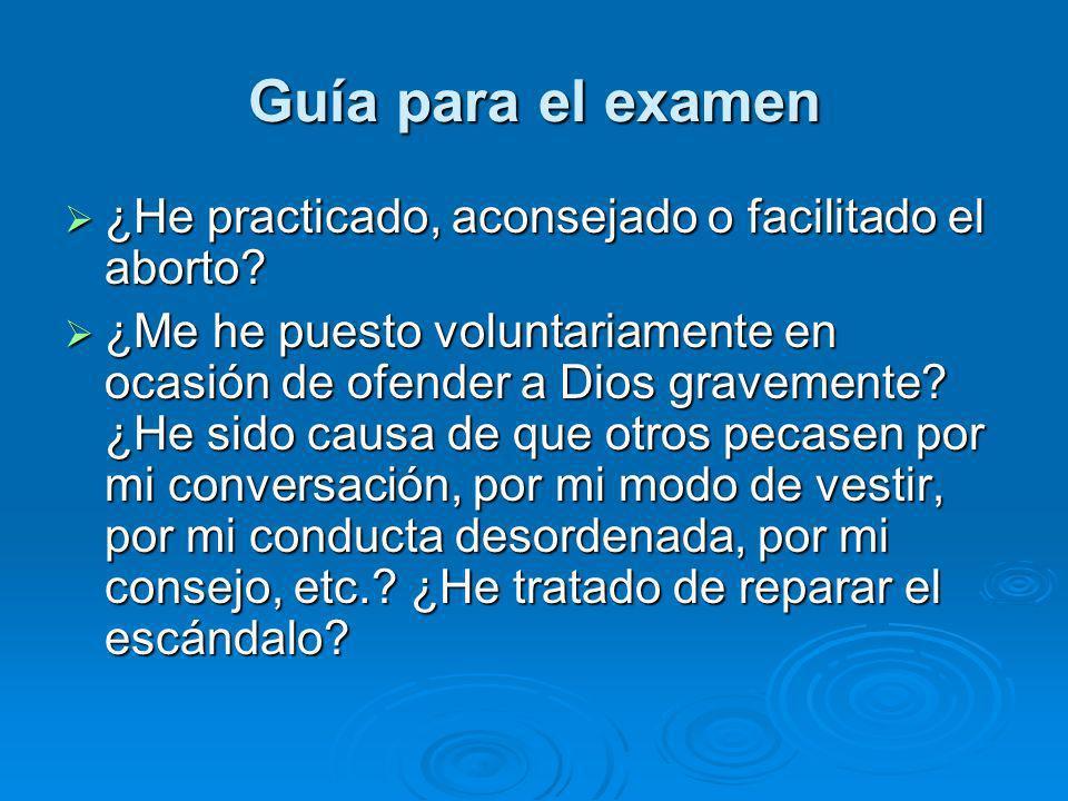 Guía para el examen ¿He practicado, aconsejado o facilitado el aborto? ¿He practicado, aconsejado o facilitado el aborto? ¿Me he puesto voluntariament