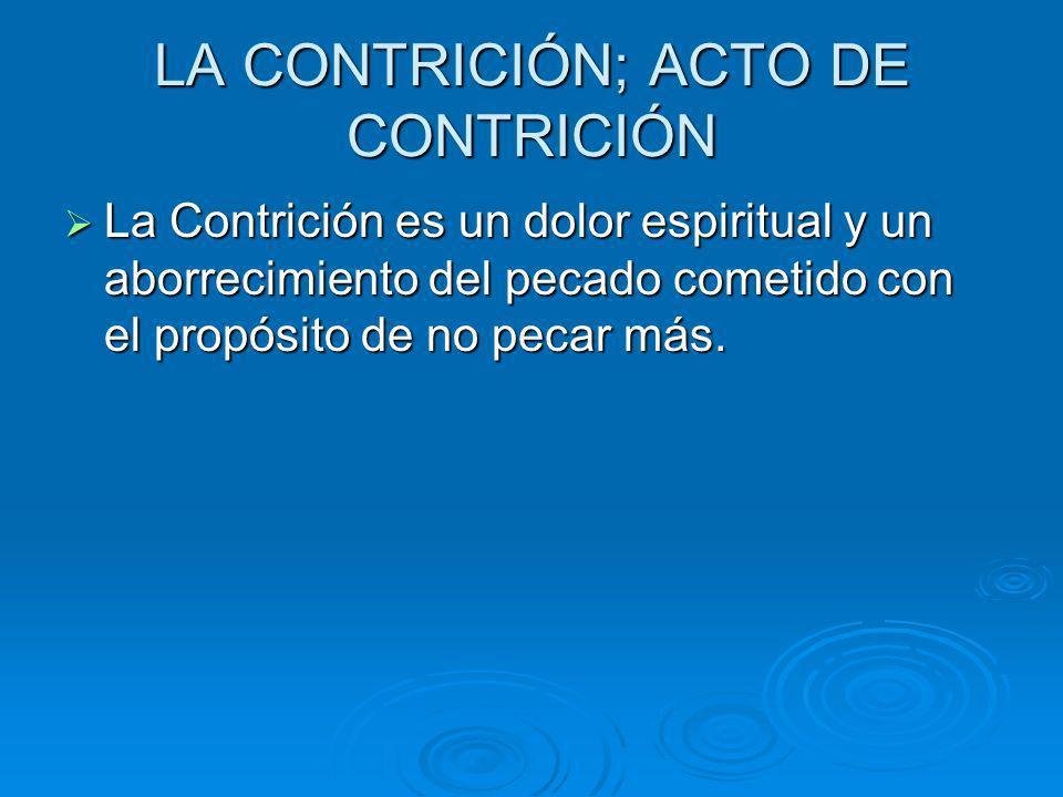 LA CONTRICIÓN; ACTO DE CONTRICIÓN La Contrición es un dolor espiritual y un aborrecimiento del pecado cometido con el propósito de no pecar más. La Co