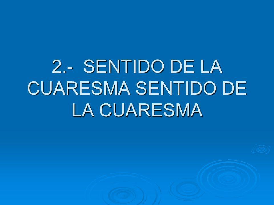 2.- SENTIDO DE LA CUARESMA SENTIDO DE LA CUARESMA