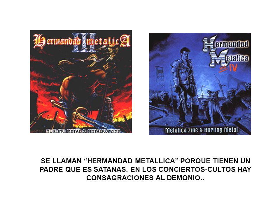 SE LLAMAN HERMANDAD METALLICA PORQUE TIENEN UN PADRE QUE ES SATANAS. EN LOS CONCIERTOS-CULTOS HAY CONSAGRACIONES AL DEMONIO..