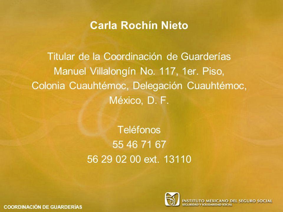 Carla Rochín Nieto Titular de la Coordinación de Guarderías Manuel Villalongín No. 117, 1er. Piso, Colonia Cuauhtémoc, Delegación Cuauhtémoc, México,