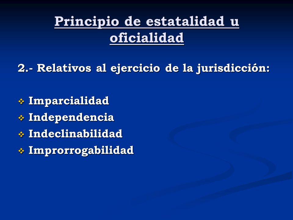 Principio de estatalidad u oficialidad 2.- Relativos al ejercicio de la jurisdicción: Imparcialidad Imparcialidad Independencia Independencia Indeclin
