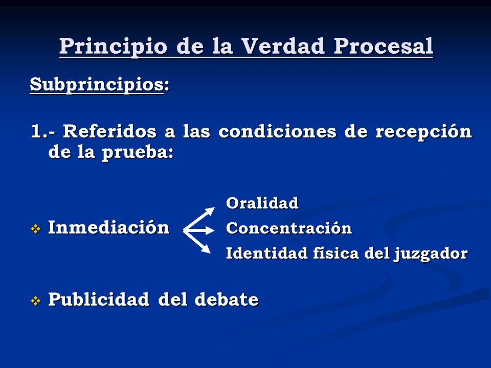 Principio de la Verdad Procesal Subprincipios: 1.- Referidos a las condiciones de recepción de la prueba: Oralidad Inmediación Concentración Inmediaci