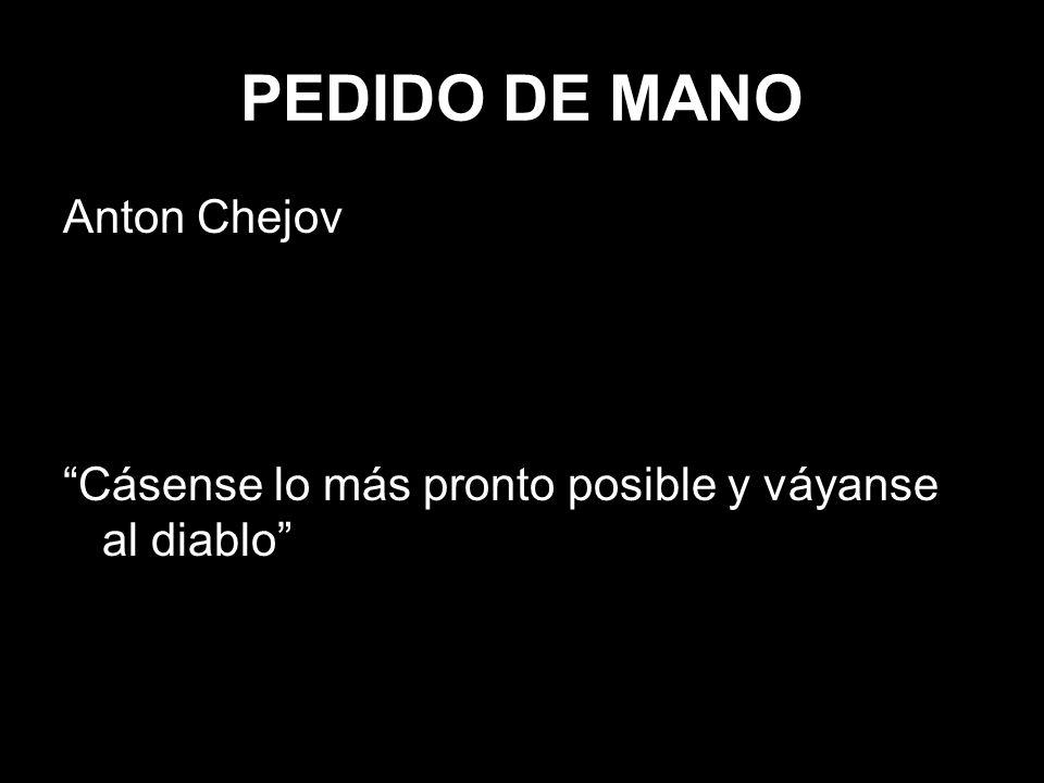 PEDIDO DE MANO Anton Chejov Cásense lo más pronto posible y váyanse al diablo