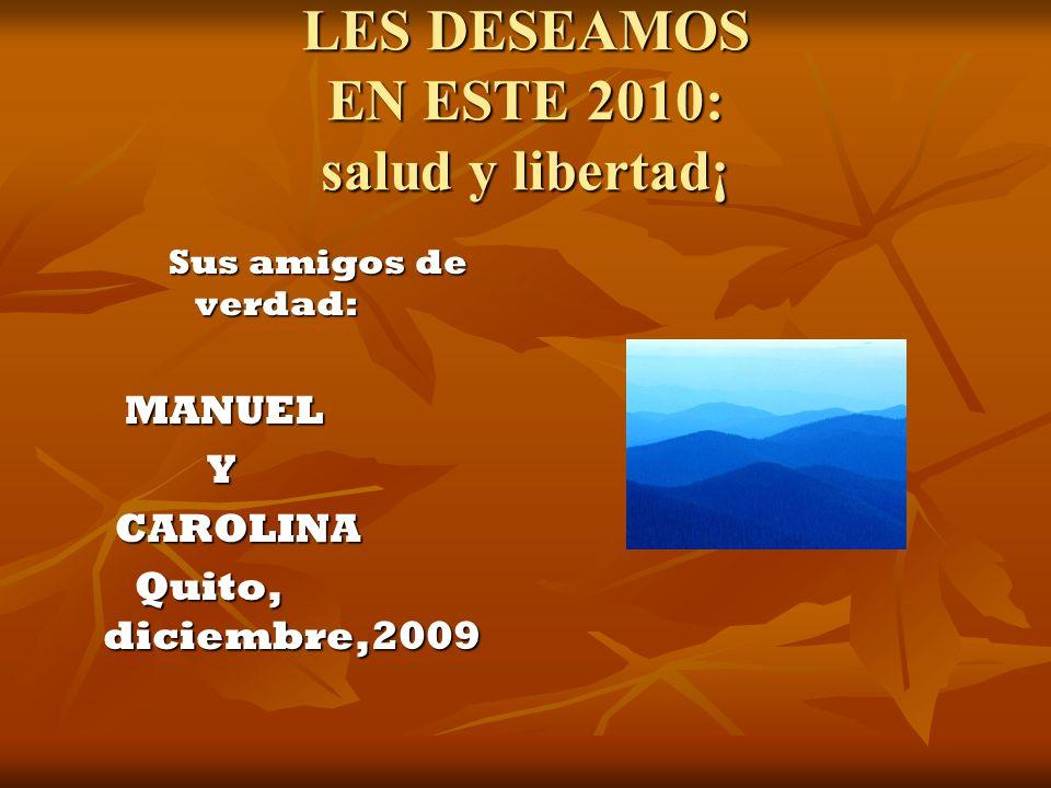 LES DESEAMOS EN ESTE 2010: salud y libertad¡ Sus amigos de verdad: MANUEL MANUEL Y CAROLINA CAROLINA Quito, diciembre,2009 Quito, diciembre,2009