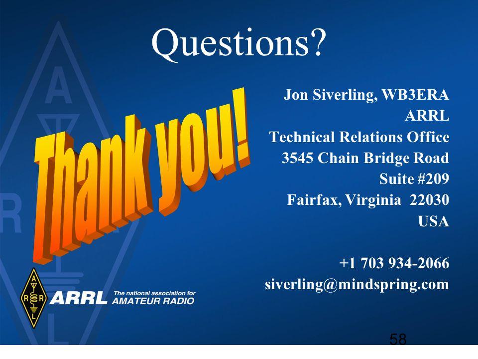 Questions? Jon Siverling, WB3ERA ARRL Technical Relations Office 3545 Chain Bridge Road Suite #209 Fairfax, Virginia 22030 USA +1 703 934-2066 siverli