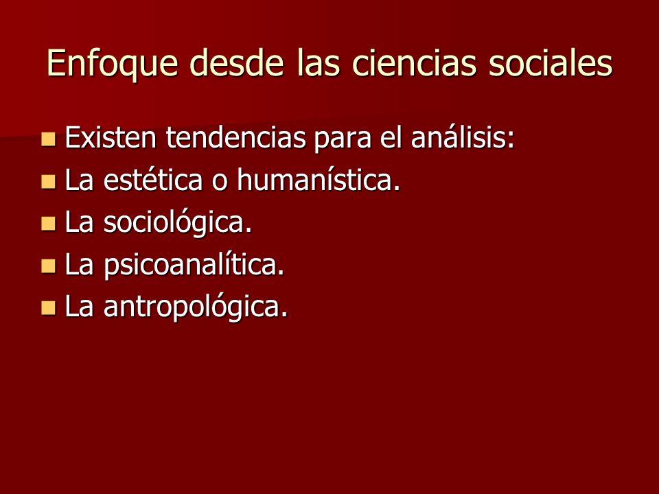Enfoque desde las ciencias sociales Existen tendencias para el análisis: Existen tendencias para el análisis: La estética o humanística. La estética o