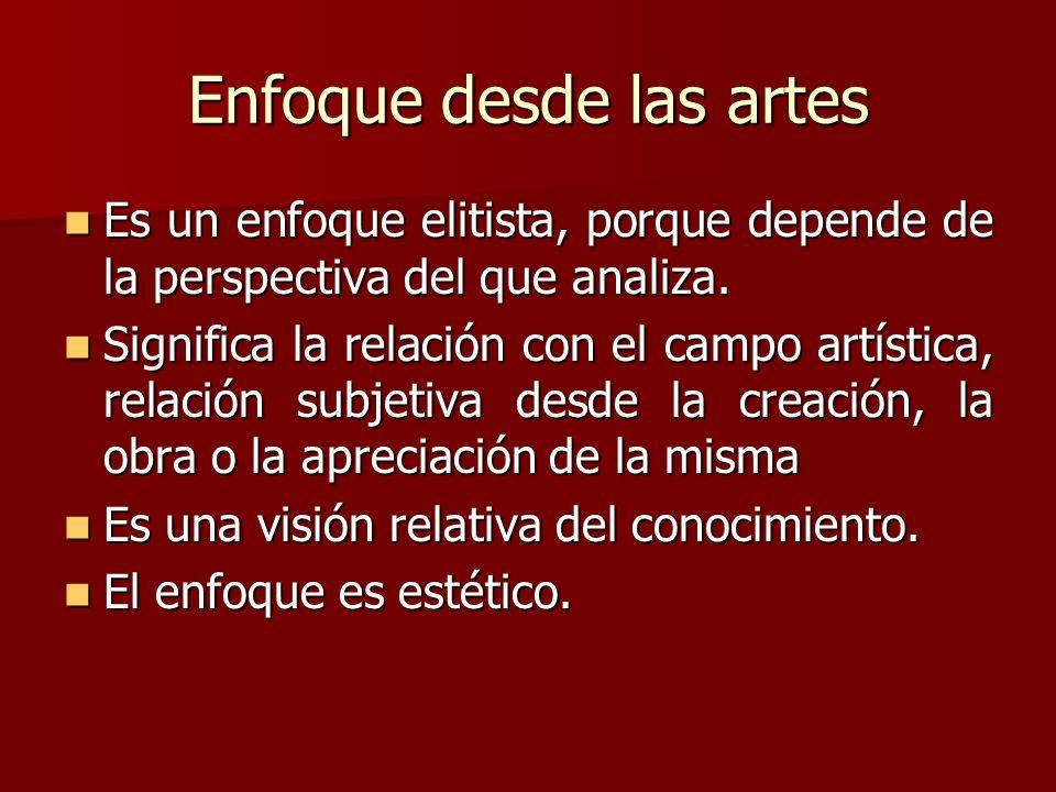 Enfoque desde las artes Es un enfoque elitista, porque depende de la perspectiva del que analiza. Es un enfoque elitista, porque depende de la perspec