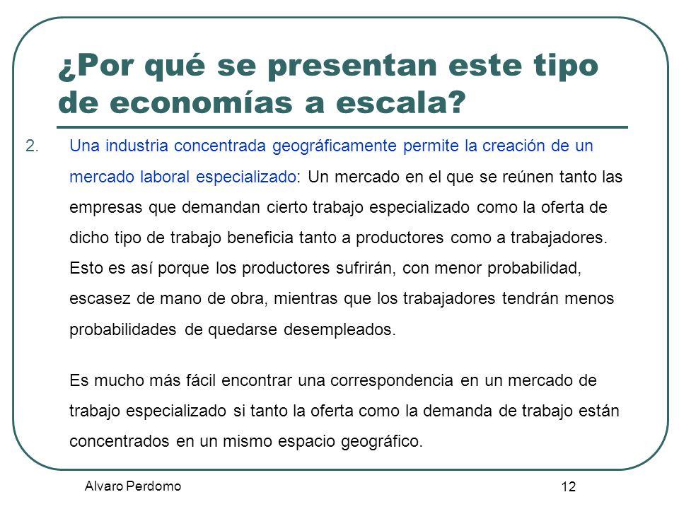 Alvaro Perdomo 12 ¿Por qué se presentan este tipo de economías a escala? 2.Una industria concentrada geográficamente permite la creación de un mercado