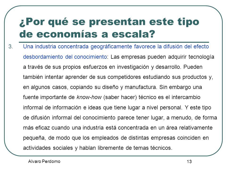 Alvaro Perdomo 13 ¿Por qué se presentan este tipo de economías a escala? 3.Una industria concentrada geográficamente favorece la difusión del efecto d