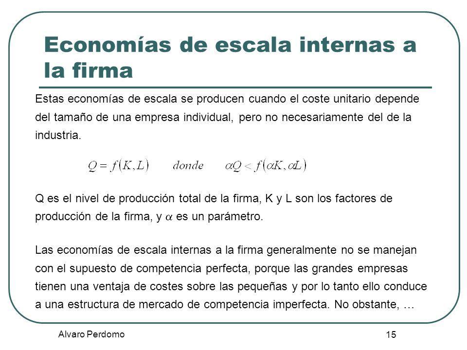 Alvaro Perdomo 15 Economías de escala internas a la firma Estas economías de escala se producen cuando el coste unitario depende del tamaño de una emp