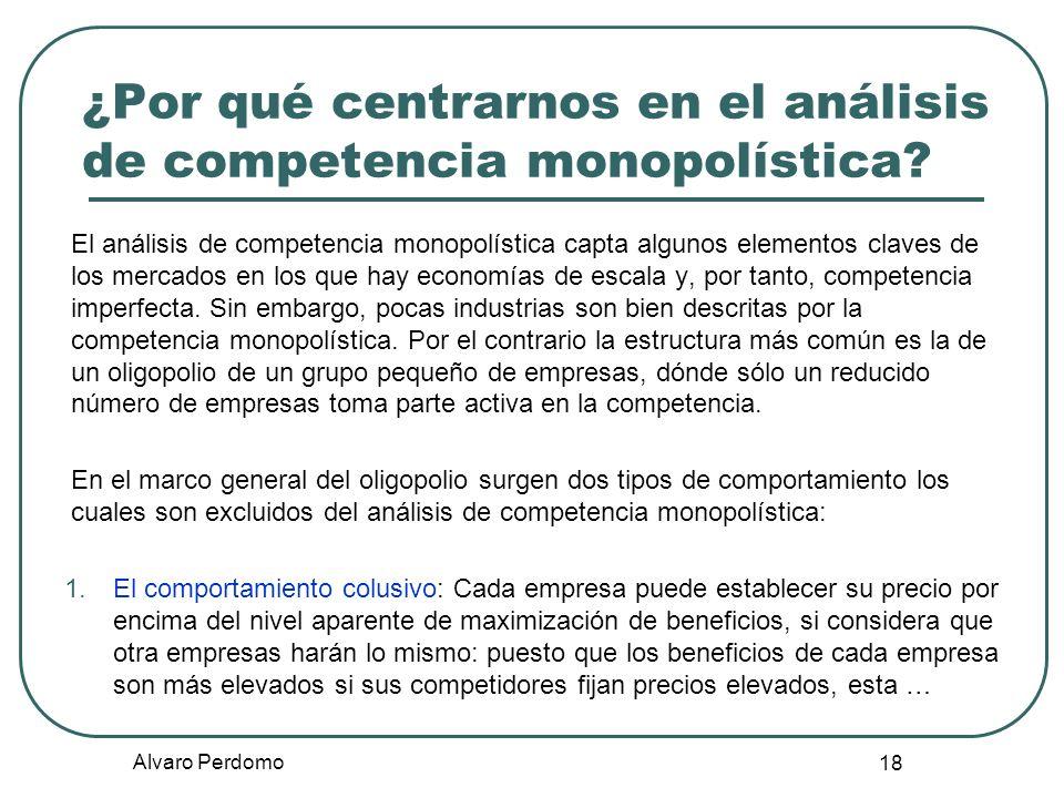 Alvaro Perdomo 18 ¿Por qué centrarnos en el análisis de competencia monopolística? El análisis de competencia monopolística capta algunos elementos cl
