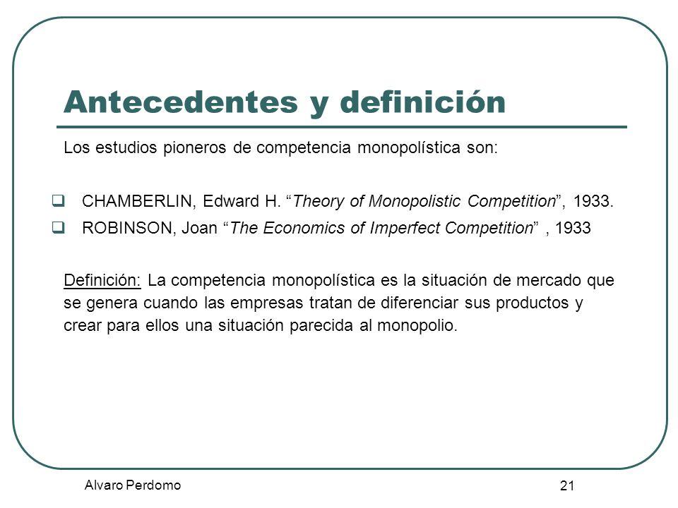 Alvaro Perdomo 21 Antecedentes y definición Los estudios pioneros de competencia monopolística son: CHAMBERLIN, Edward H. Theory of Monopolistic Compe